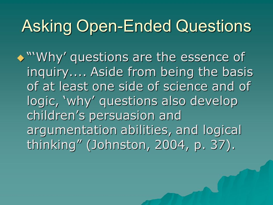 Asking Open-Ended Questions  'Why' questions are the essence of inquiry....