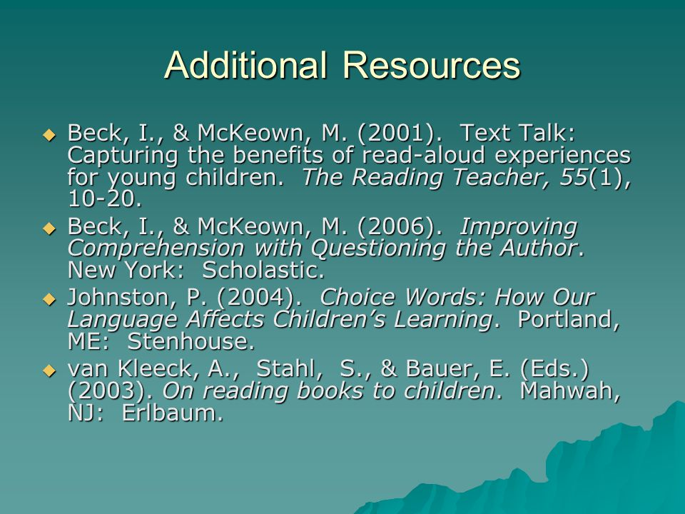 Additional Resources  Beck, I., & McKeown, M. (2001). Text Talk: Capturing the benefits of read-aloud experiences for young children. The Reading Tea
