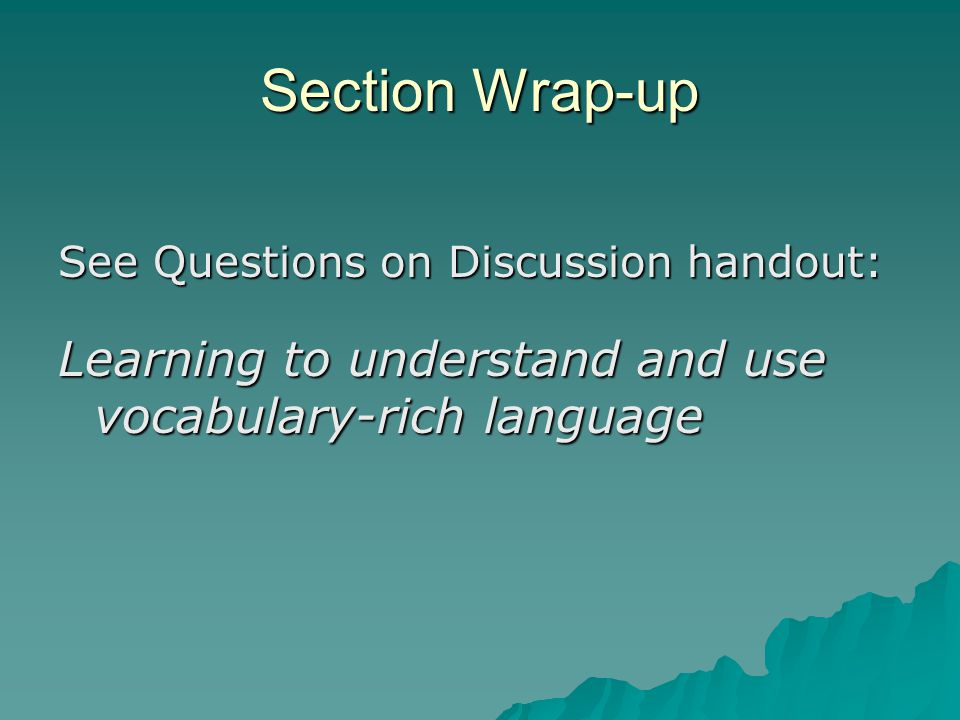 Section Wrap-up See Questions on Discussion handout: Learning to understand and use vocabulary-rich language