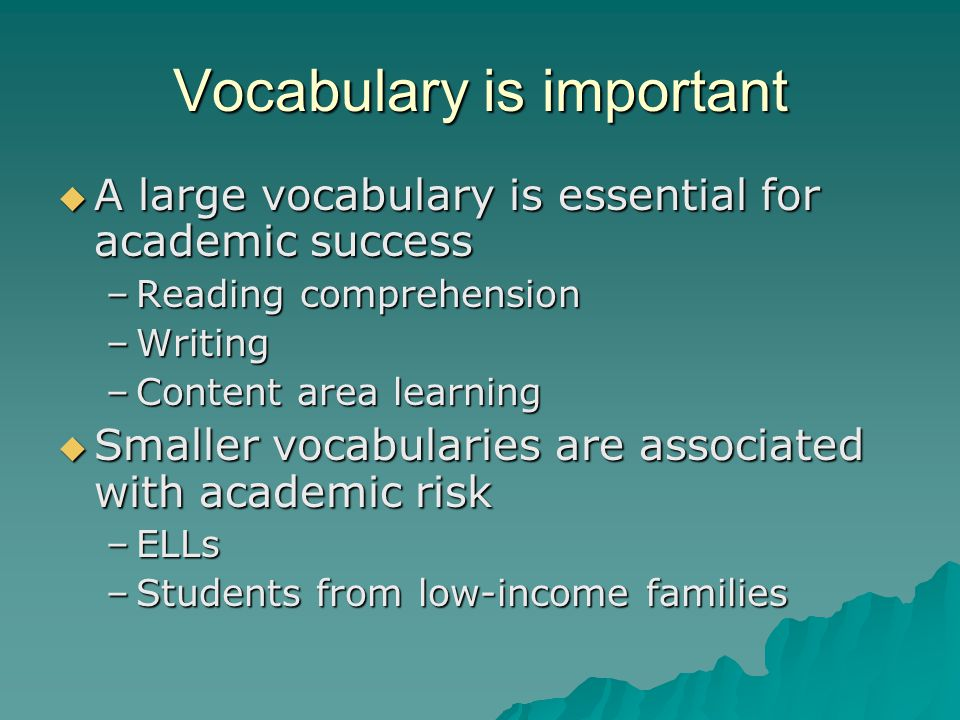 Vocabulary is important  A large vocabulary is essential for academic success –Reading comprehension –Writing –Content area learning  Smaller vocabularies are associated with academic risk –ELLs –Students from low-income families