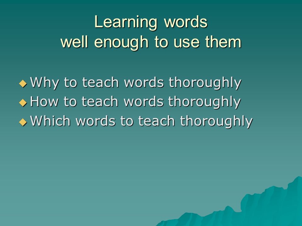 Learning words well enough to use them  Why to teach words thoroughly  How to teach words thoroughly  Which words to teach thoroughly