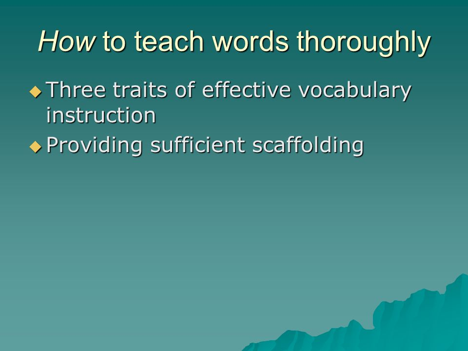 How to teach words thoroughly  Three traits of effective vocabulary instruction  Providing sufficient scaffolding