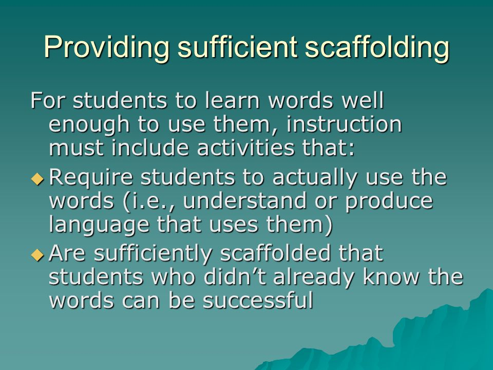 Providing sufficient scaffolding For students to learn words well enough to use them, instruction must include activities that:  Require students to