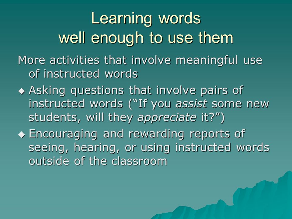 Learning words well enough to use them More activities that involve meaningful use of instructed words  Asking questions that involve pairs of instructed words ( If you assist some new students, will they appreciate it )  Encouraging and rewarding reports of seeing, hearing, or using instructed words outside of the classroom