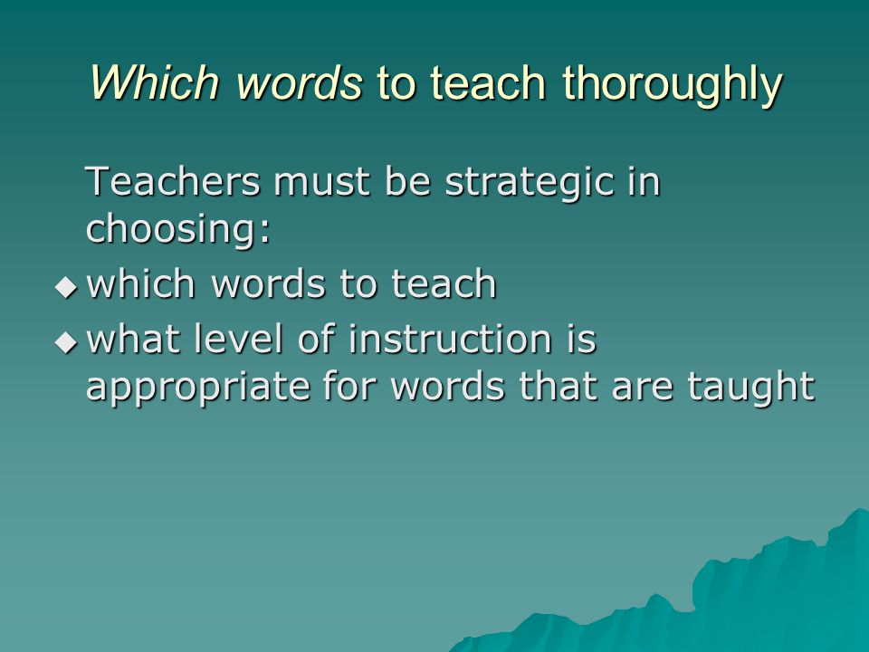 Which words to teach thoroughly Teachers must be strategic in choosing:  which words to teach  what level of instruction is appropriate for words that are taught