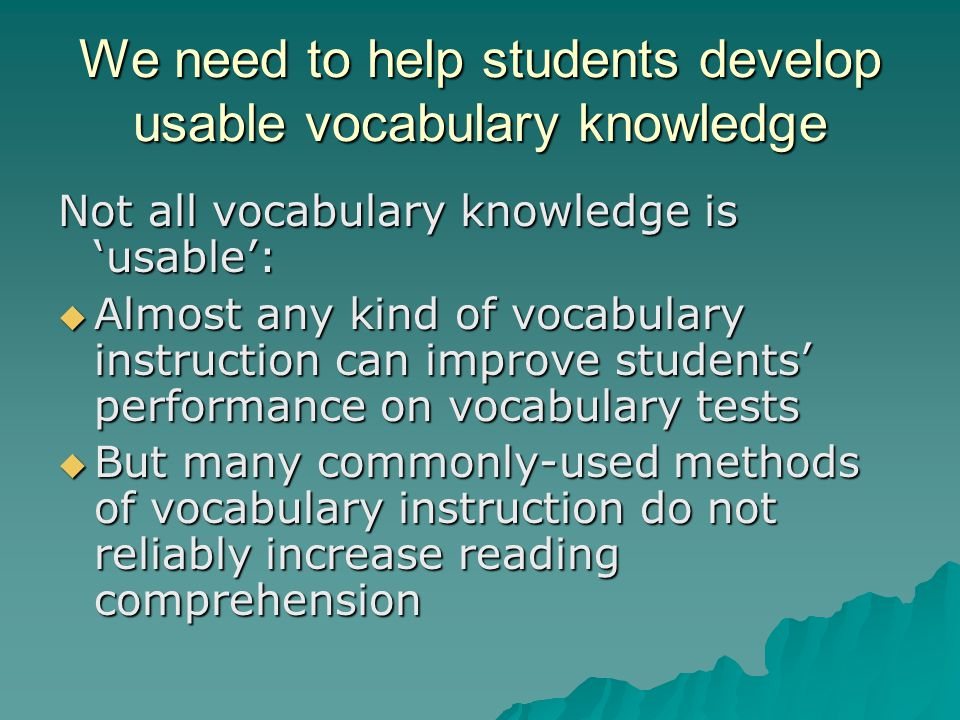 We need to help students develop usable vocabulary knowledge Not all vocabulary knowledge is 'usable':  Almost any kind of vocabulary instruction can improve students' performance on vocabulary tests  But many commonly-used methods of vocabulary instruction do not reliably increase reading comprehension