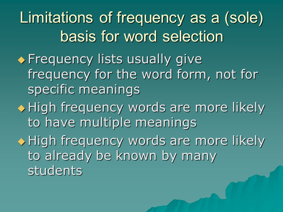 Limitations of frequency as a (sole) basis for word selection  Frequency lists usually give frequency for the word form, not for specific meanings  High frequency words are more likely to have multiple meanings  High frequency words are more likely to already be known by many students