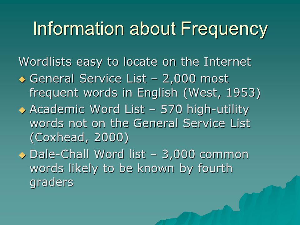 Information about Frequency Wordlists easy to locate on the Internet  General Service List – 2,000 most frequent words in English (West, 1953)  Academic Word List – 570 high-utility words not on the General Service List (Coxhead, 2000)  Dale-Chall Word list – 3,000 common words likely to be known by fourth graders