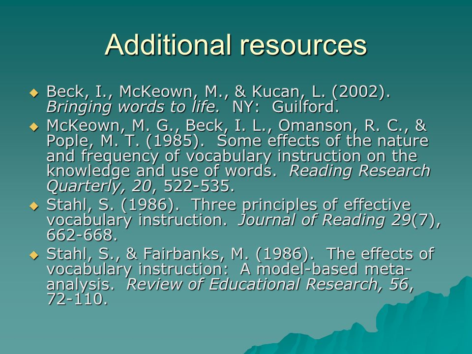 Additional resources  Beck, I., McKeown, M., & Kucan, L. (2002). Bringing words to life. NY: Guilford.  McKeown, M. G., Beck, I. L., Omanson, R. C.,