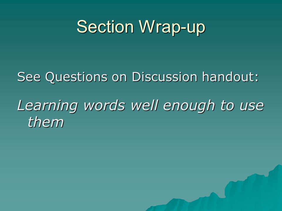 Section Wrap-up See Questions on Discussion handout: Learning words well enough to use them