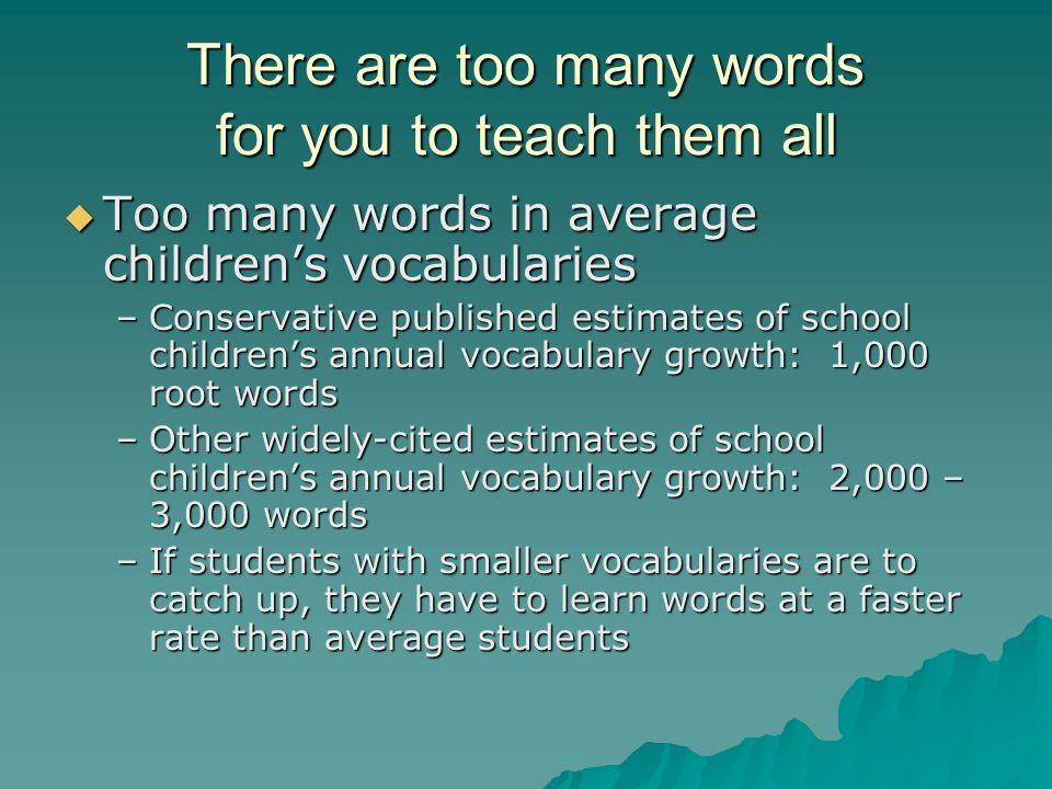 There are too many words for you to teach them all  Too many words in average children's vocabularies –Conservative published estimates of school children's annual vocabulary growth: 1,000 root words –Other widely-cited estimates of school children's annual vocabulary growth: 2,000 – 3,000 words –If students with smaller vocabularies are to catch up, they have to learn words at a faster rate than average students