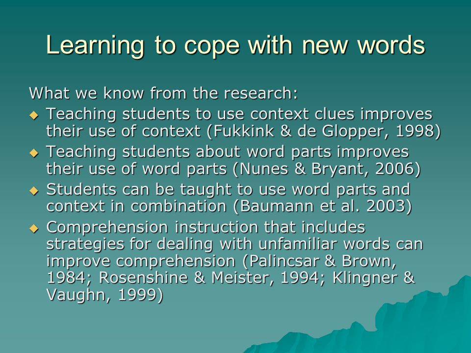 Learning to cope with new words What we know from the research:  Teaching students to use context clues improves their use of context (Fukkink & de Glopper, 1998)  Teaching students about word parts improves their use of word parts (Nunes & Bryant, 2006)  Students can be taught to use word parts and context in combination (Baumann et al.