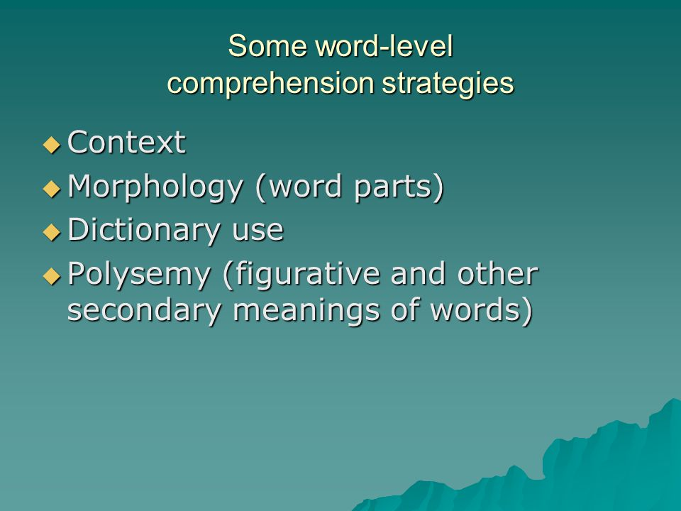 Some word-level comprehension strategies  Context  Morphology (word parts)  Dictionary use  Polysemy (figurative and other secondary meanings of w