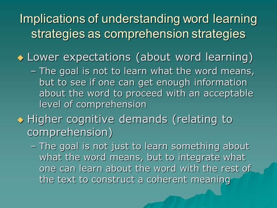 Implications of understanding word learning strategies as comprehension strategies  Lower expectations (about word learning) –The goal is not to lear