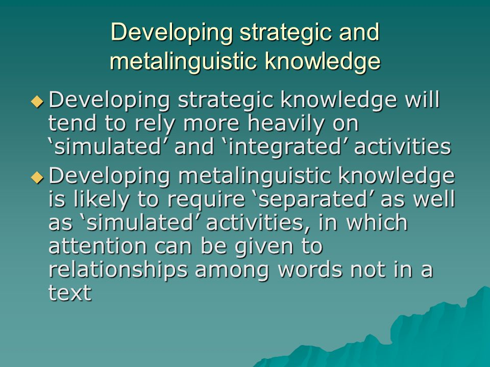 Developing strategic and metalinguistic knowledge  Developing strategic knowledge will tend to rely more heavily on 'simulated' and 'integrated' acti