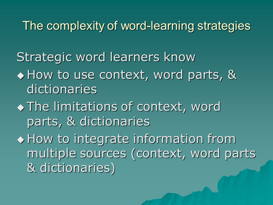The complexity of word-learning strategies Strategic word learners know  How to use context, word parts, & dictionaries  The limitations of context, word parts, & dictionaries  How to integrate information from multiple sources (context, word parts & dictionaries)