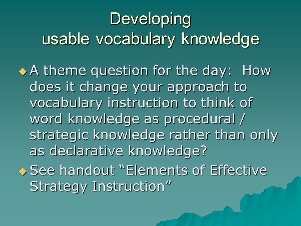 Developing usable vocabulary knowledge  A theme question for the day: How does it change your approach to vocabulary instruction to think of word knowledge as procedural / strategic knowledge rather than only as declarative knowledge.