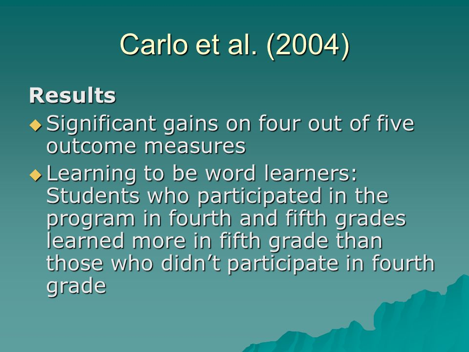 Carlo et al. (2004) Results  Significant gains on four out of five outcome measures  Learning to be word learners: Students who participated in the