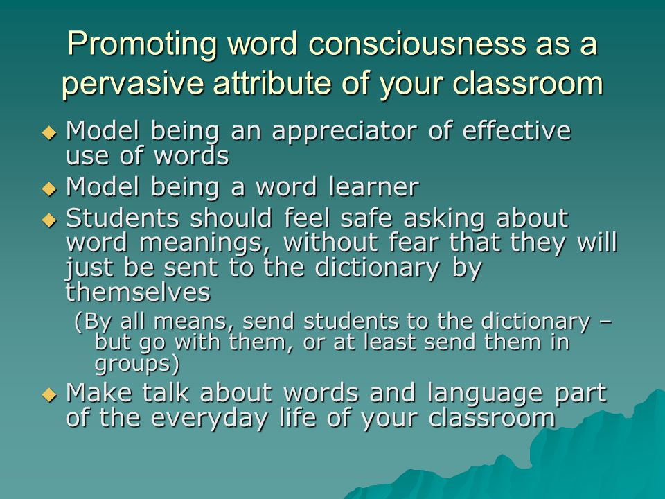 Promoting word consciousness as a pervasive attribute of your classroom  Model being an appreciator of effective use of words  Model being a word le