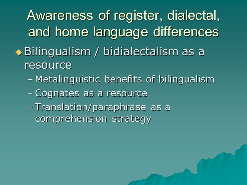 Awareness of register, dialectal, and home language differences  Bilingualism / bidialectalism as a resource –Metalinguistic benefits of bilingualism –Cognates as a resource –Translation/paraphrase as a comprehension strategy
