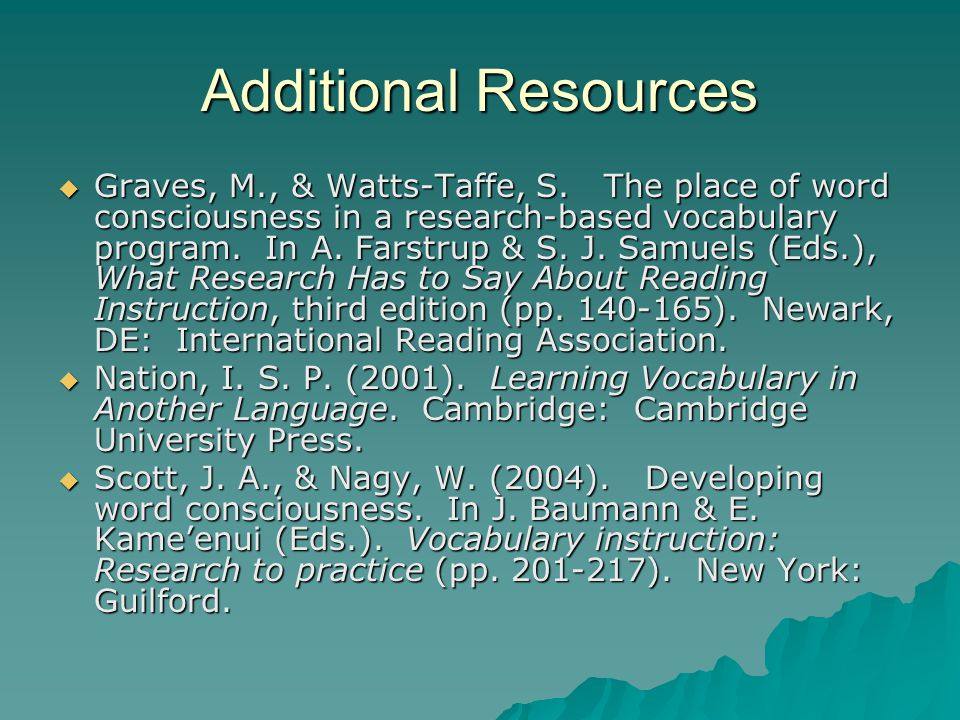 Additional Resources  Graves, M., & Watts-Taffe, S. The place of word consciousness in a research-based vocabulary program. In A. Farstrup & S. J. Sa