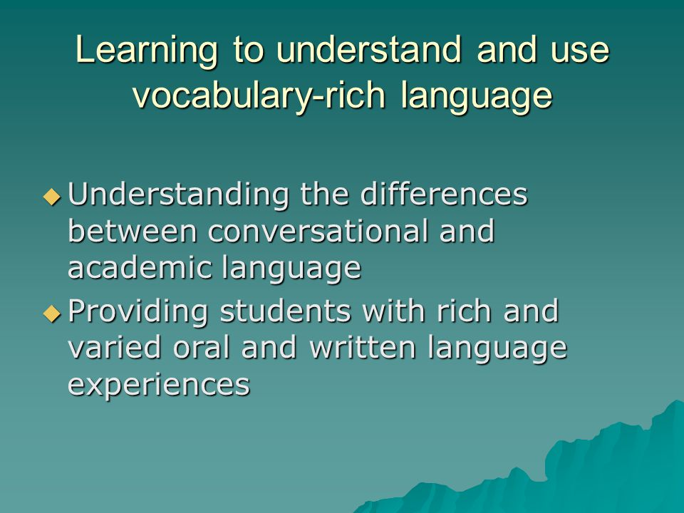 Learning to understand and use vocabulary-rich language  Understanding the differences between conversational and academic language  Providing stude