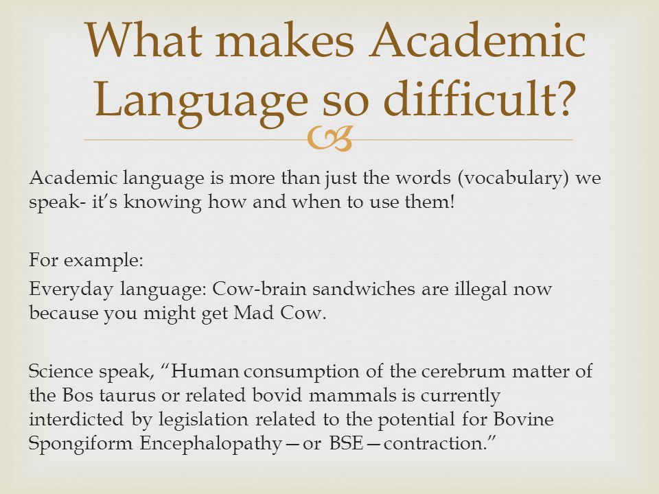  Academic language is more than just the words (vocabulary) we speak- it's knowing how and when to use them! For example: Everyday language: Cow-brai