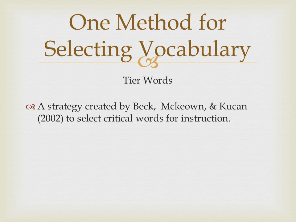  Tier Words  A strategy created by Beck, Mckeown, & Kucan (2002) to select critical words for instruction. One Method for Selecting Vocabulary