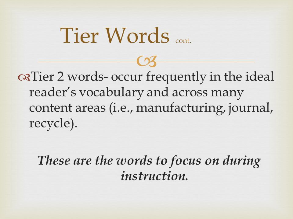   Tier 2 words- occur frequently in the ideal reader's vocabulary and across many content areas (i.e., manufacturing, journal, recycle).