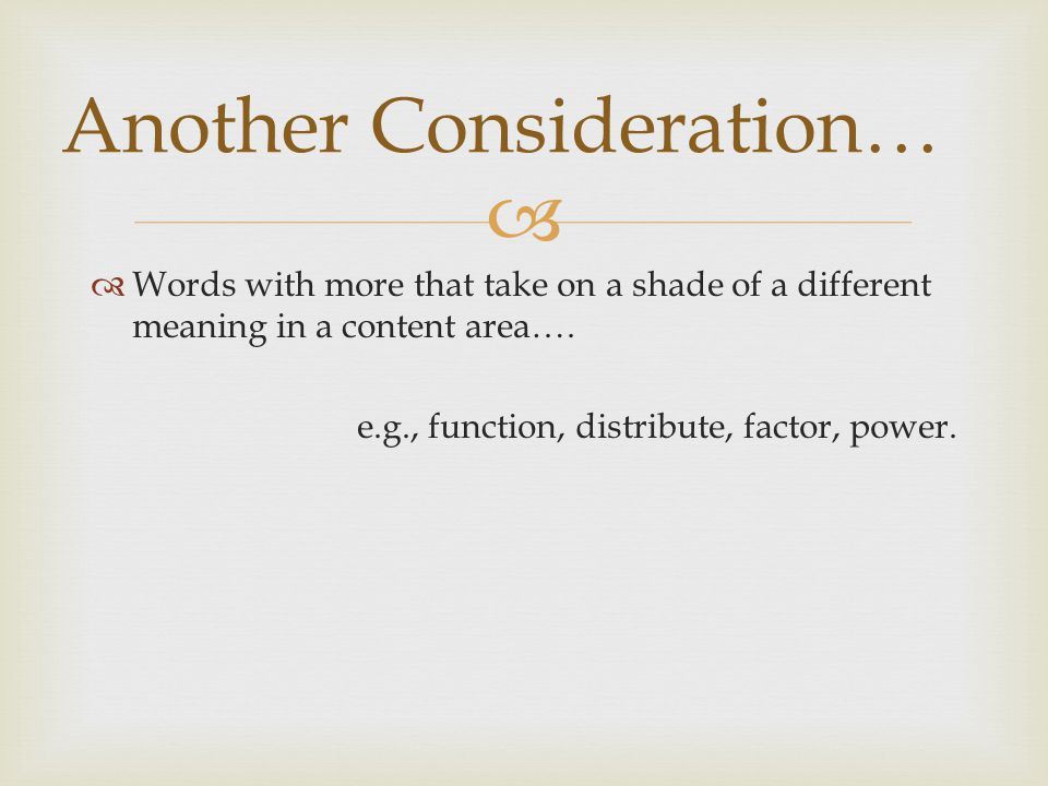   Words with more that take on a shade of a different meaning in a content area…. e.g., function, distribute, factor, power. Another Consideration…