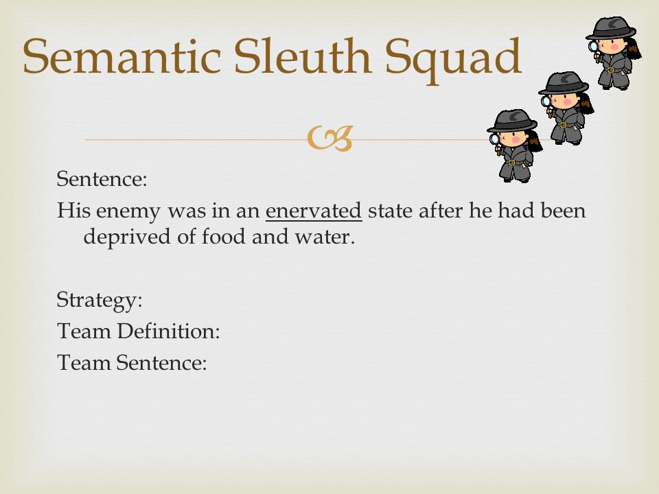  Sentence: His enemy was in an enervated state after he had been deprived of food and water. Strategy: Team Definition: Team Sentence: Semantic Sleut