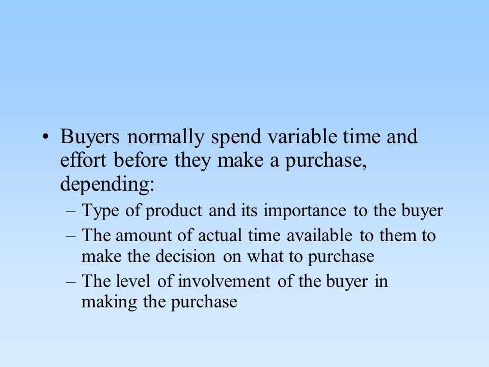 Buyers normally spend variable time and effort before they make a purchase, depending: –Type of product and its importance to the buyer –The amount of actual time available to them to make the decision on what to purchase –The level of involvement of the buyer in making the purchase