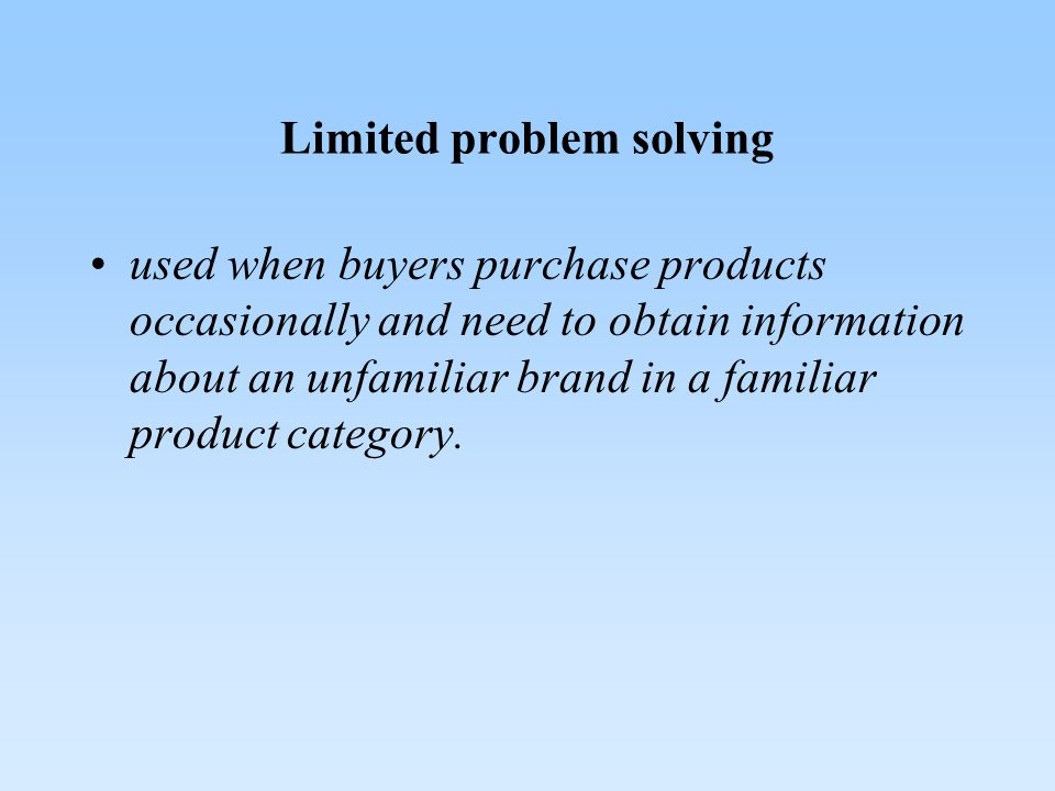 Limited problem solving used when buyers purchase products occasionally and need to obtain information about an unfamiliar brand in a familiar product category.