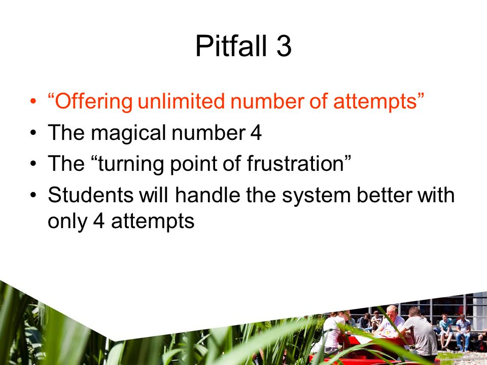 Pitfall 3 Offering unlimited number of attempts The magical number 4 The turning point of frustration Students will handle the system better with only 4 attempts