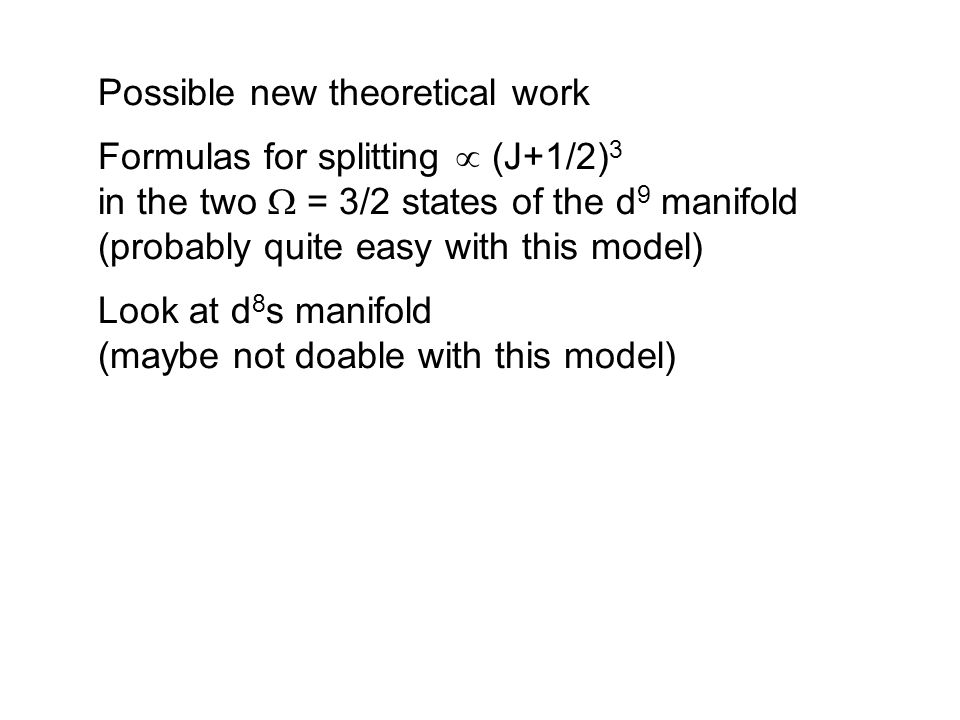 Possible new theoretical work Formulas for splitting  (J+1/2) 3 in the two  = 3/2 states of the d 9 manifold (probably quite easy with this model) Look at d 8 s manifold (maybe not doable with this model)