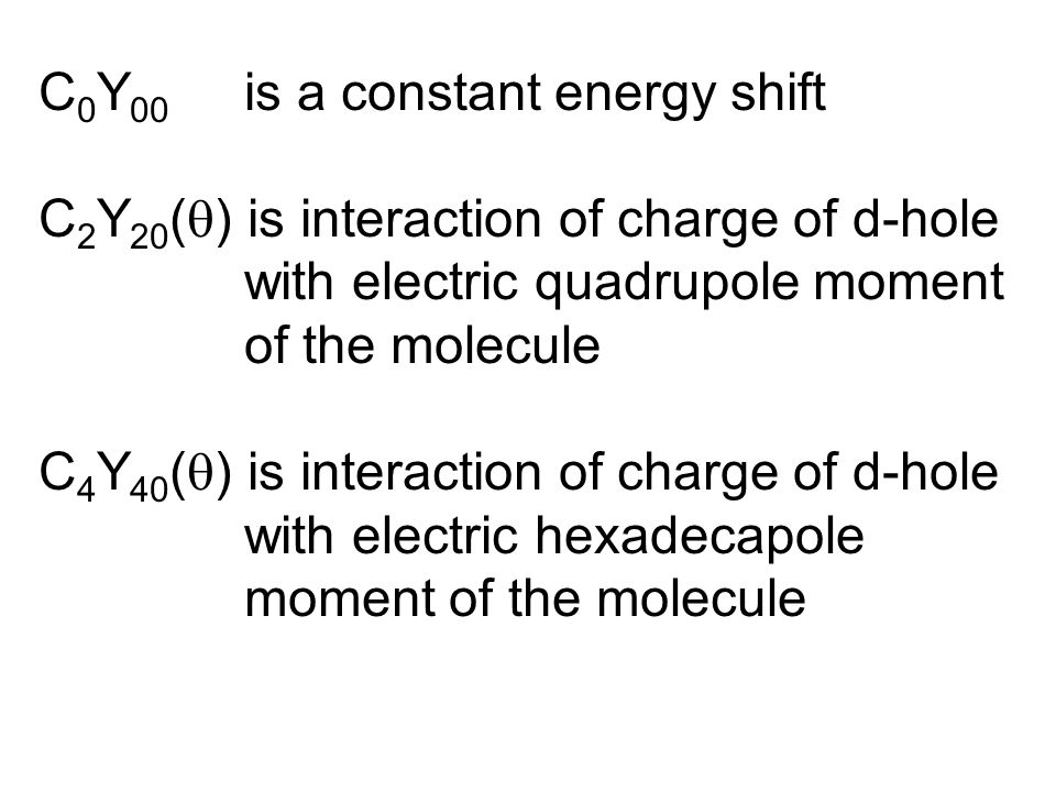 C 0 Y 00 is a constant energy shift C 2 Y 20 (  ) is interaction of charge of d-hole with electric quadrupole moment of the molecule C 4 Y 40 (  ) is interaction of charge of d-hole with electric hexadecapole moment of the molecule