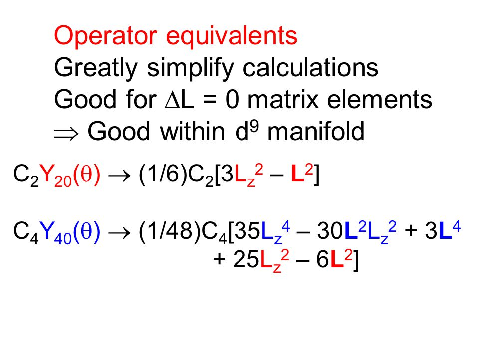 Operator equivalents Greatly simplify calculations Good for  L = 0 matrix elements  Good within d 9 manifold C 2 Y 20 (  )  (1/6)C 2 [3L z 2 – L 2 ] C 4 Y 40 (  )  (1/48)C 4 [35L z 4 – 30L 2 L z 2 + 3L 4 + 25L z 2 – 6L 2 ]