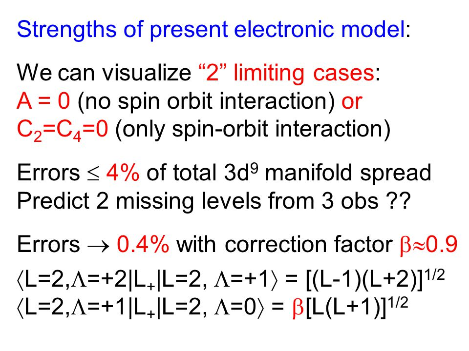 Strengths of present electronic model: We can visualize 2 limiting cases: A = 0 (no spin orbit interaction) or C 2 =C 4 =0 (only spin-orbit interaction) Errors  4% of total 3d 9 manifold spread Predict 2 missing levels from 3 obs ?.