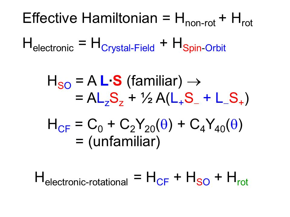 Effective Hamiltonian = H non-rot + H rot H electronic = H Crystal-Field + H Spin-Orbit H CF = C 0 + C 2 Y 20 (  ) + C 4 Y 40 (  ) = (unfamiliar) H electronic-rotational = H CF + H SO + H rot H SO = A L·S (familiar)  = AL z S z + ½ A(L + S  + L  S + )