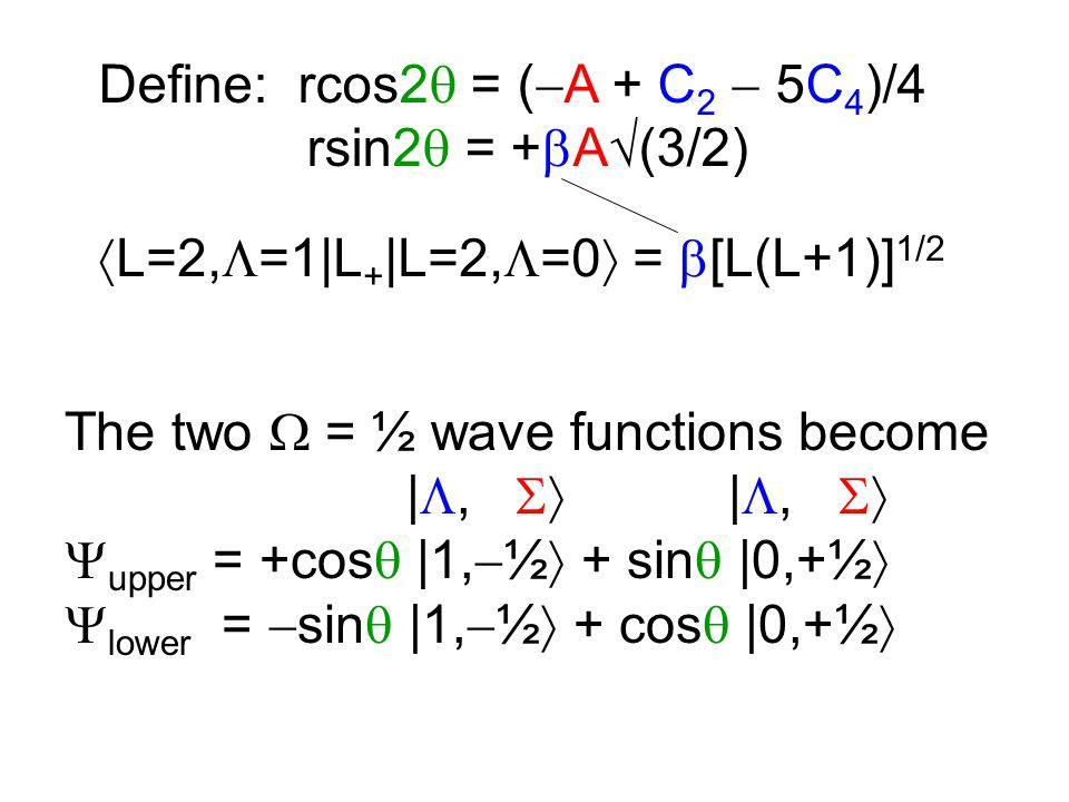 Define: rcos2  = (  A + C 2  5C 4 )/4 rsin2  = +  A  (3/2) The two  = ½ wave functions become | ,  | ,   upper = +cos  |1,  ½  + sin  |0,+½   lower =  sin  |1,  ½  + cos  |0,+½   L=2,  =1|L + |L=2,  =0  =  [L(L+1)] 1/2