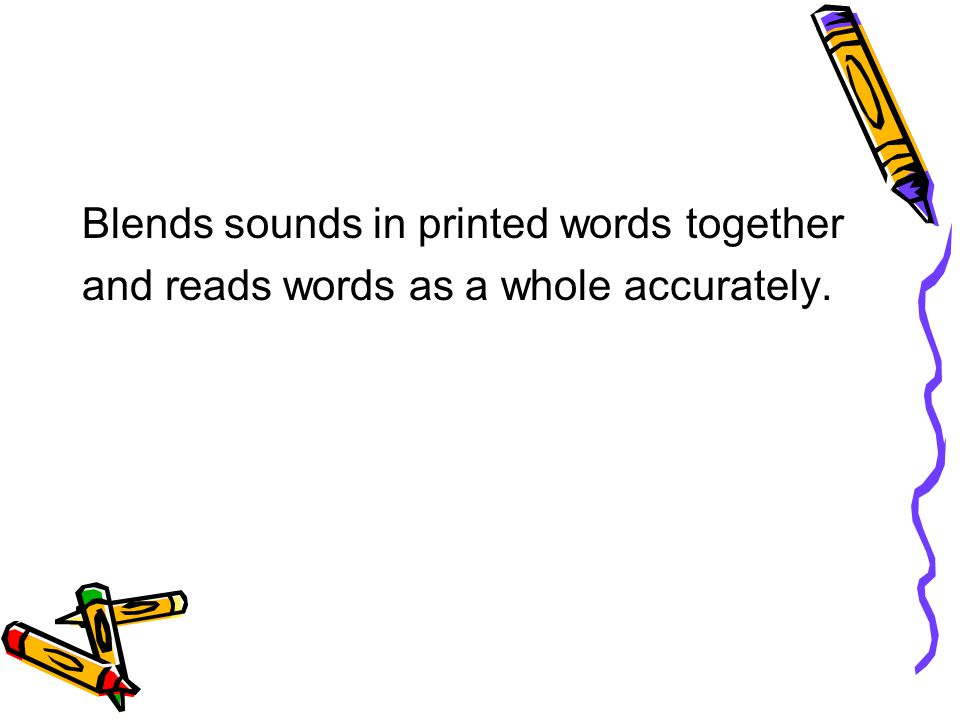 Blends sounds in printed words together and reads words as a whole accurately.