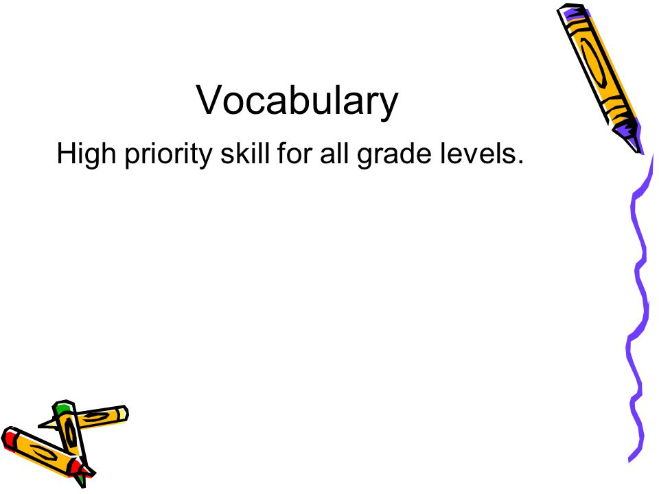 Vocabulary High priority skill for all grade levels.