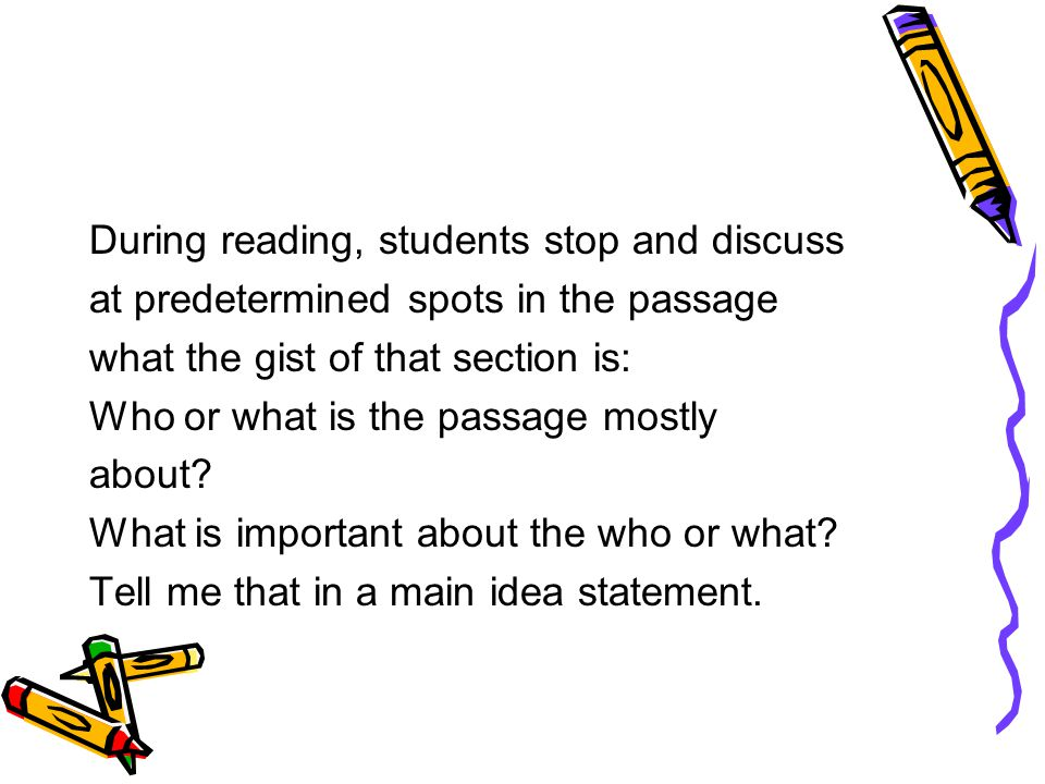 During reading, students stop and discuss at predetermined spots in the passage what the gist of that section is: Who or what is the passage mostly about.