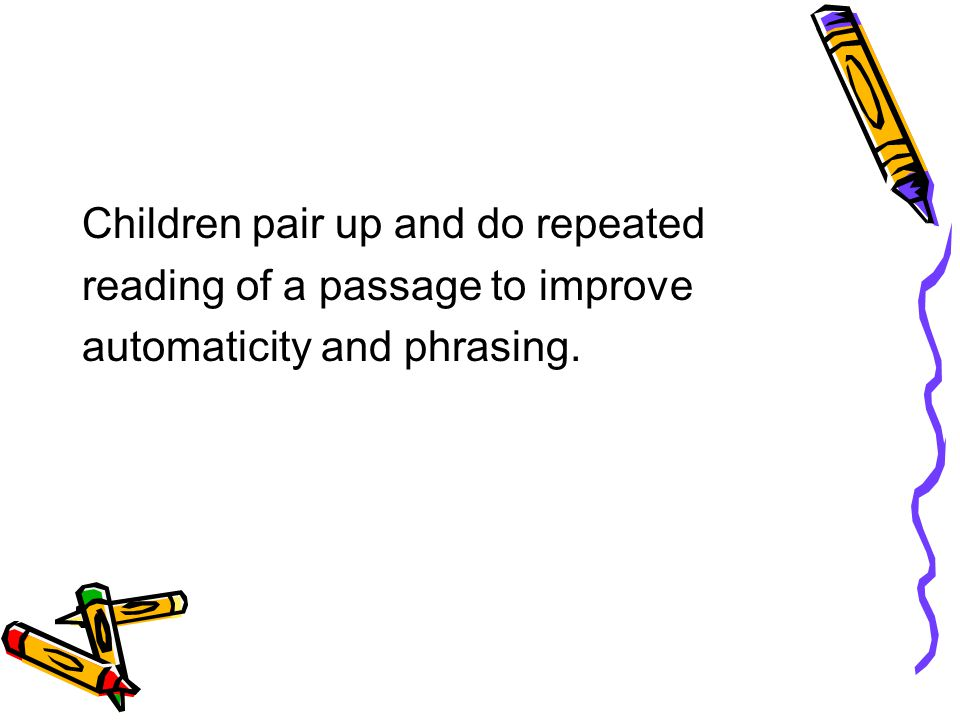 Children pair up and do repeated reading of a passage to improve automaticity and phrasing.