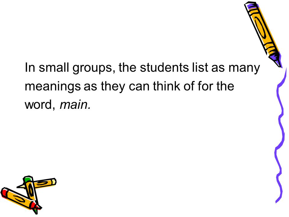 In small groups, the students list as many meanings as they can think of for the word, main.