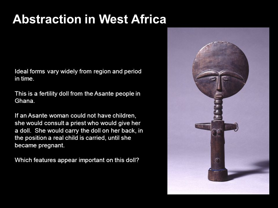 Ideal forms vary widely from region and period in time. This is a fertility doll from the Asante people in Ghana. If an Asante woman could not have ch
