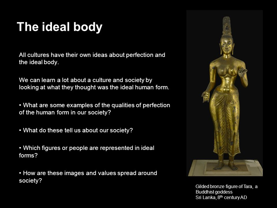 The ideal body All cultures have their own ideas about perfection and the ideal body.