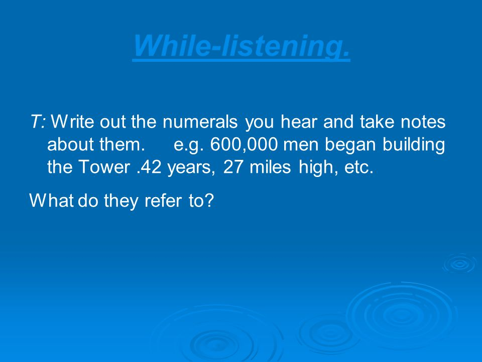 While-listening. T: Write out the numerals you hear and take notes about them.e.g.