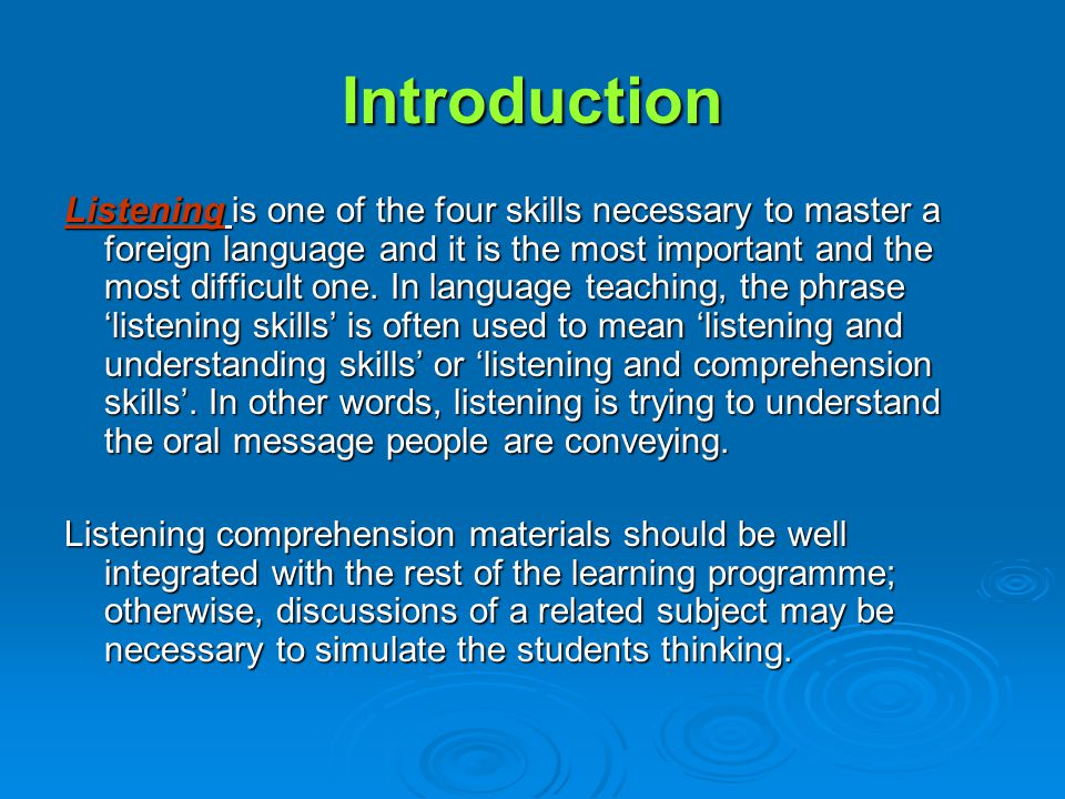 Introduction Listening is one of the four skills necessary to master a foreign language and it is the most important and the most difficult one.