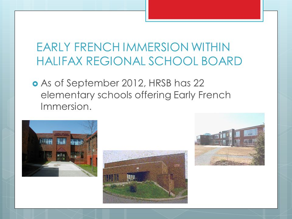 EARLY FRENCH IMMERSION WITHIN HALIFAX REGIONAL SCHOOL BOARD  As of September 2012, HRSB has 22 elementary schools offering Early French Immersion.